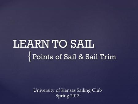 { LEARN TO SAIL Points of Sail & Sail Trim University of Kansas Sailing Club Spring 2013.