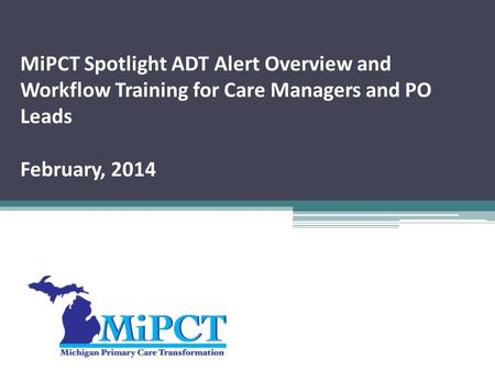MiPCT Spotlight ADT Alert Overview and Workflow Training for Care Managers and PO Leads February, 2014.
