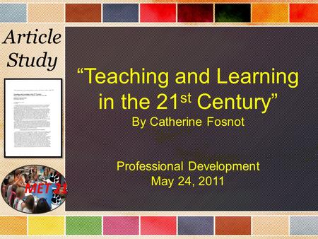 "Article Study ""Teaching and Learning in the 21 st Century"" By Catherine Fosnot Professional Development May 24, 2011."