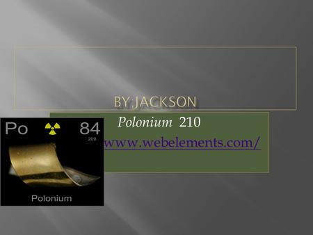 Polonium 210  Is has been known to be a light silver Melting point: 527.2 K Boiling point: 1235 K Density ; 293 K: 9.4 g/cm.