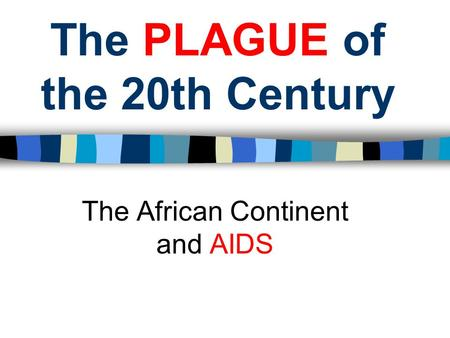 The PLAGUE of the 20th Century The African Continent and AIDS.