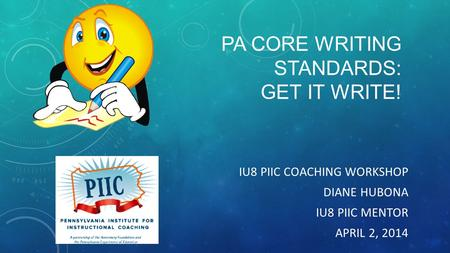 PA CORE WRITING STANDARDS: GET IT WRITE! IU8 PIIC COACHING WORKSHOP DIANE HUBONA IU8 PIIC MENTOR APRIL 2, 2014.