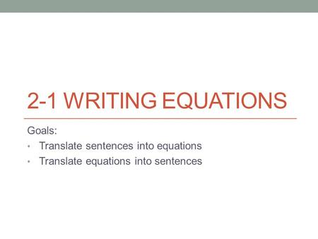 2-1 WRITING EQUATIONS Goals: Translate sentences into equations Translate equations into sentences.