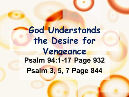 God Understands the Desire for Vengeance Psalm 94:1-17 Page 932 Psalm 3, 5, 7 Page 844.