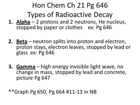Hon Chem Ch 21 Pg 646 Types of Radioactive Decay 1.Alpha – 2 protons and 2 neutrons, He nucleus, stopped by paper or clothes ex: Pg 646 2.Beta – neutron.