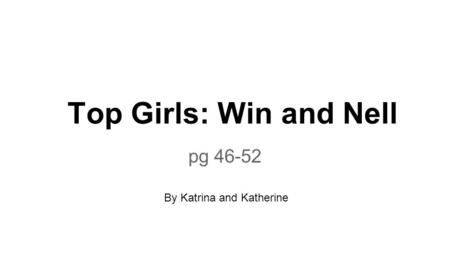 Top Girls: Win and Nell pg 46-52 By Katrina and Katherine.