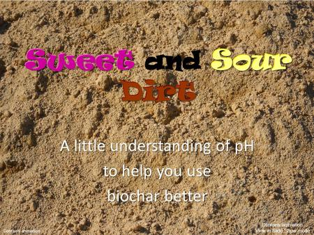 And Sour Dirt Sweet and Sour Dirt A little understanding of pH to help you use biochar better Sweet Sour Dirt Sweet and Sour Dirt Contains animation Contains.