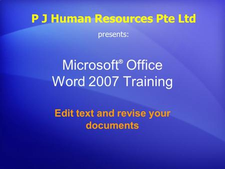 Microsoft ® Office Word 2007 Training Edit text and revise your documents P J Human Resources Pte Ltd presents: