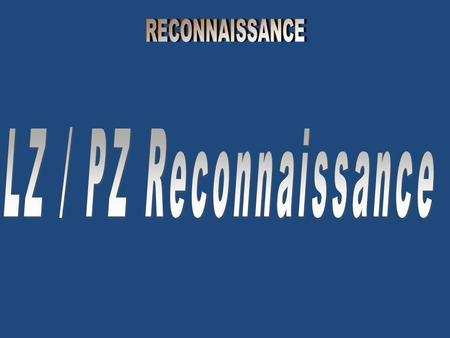 LZ / PZ RECONNAISSANCE An LZ and/or PZ reconnaissance is an area reconnaissance performed to determine the suitability for air assault operations of a.