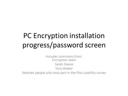 PC Encryption installation progress/password screen Includes comments from: Encryption team Sarah Deane Tony Stieber Selected people who took part in the.