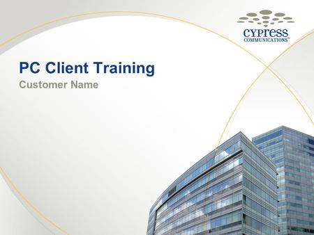 PC Client Training Customer Name © 2010 CYPRESS COMMUNICATIONS, INC. 1.
