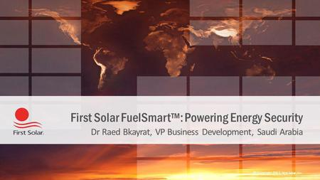 © Copyright 2013, First Solar, Inc. First Solar FuelSmart™: Powering Energy Security Dr Raed Bkayrat, VP Business Development, Saudi Arabia.