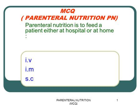 PAREMTERAL NUTRITION (MCQ) 1 MCQ ( PARENTERAL NUTRITION PN) i.v i.m s.c Parenteral nutrition is to feed a patient either at hospital or at home :