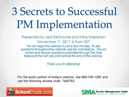 3 Secrets to Successful PM Implementation Presented by Jed DeGroote and Mike Stapleton November 1 st, 2011 2-3 pm EST We will begin the webinar in just.