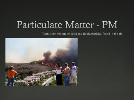PM Air Pollution and Health Risks Particle PollutionParticle Pollution Inhalable course particles – diameter larger than 2.5 micrometers and smaller.