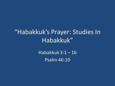 """Habakkuk's Prayer: Studies In Habakkuk"" Habakkuk 3:1 – 16 Psalm 46:10."