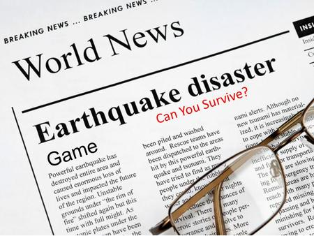 Game Can You Survive? You believe an earthquake is happening! Should you head outside or wait indoors? Head outside! Stay inside under a secure desk.