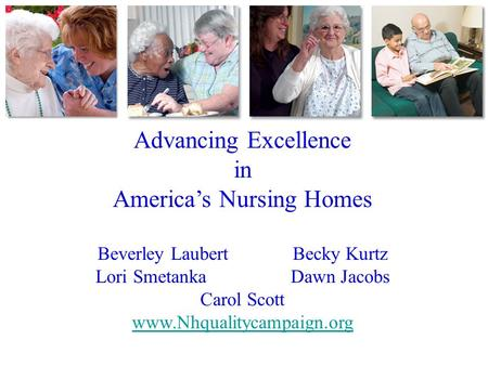 Advancing Excellence in America's Nursing Homes Beverley LaubertBecky Kurtz Lori SmetankaDawn Jacobs Carol Scott www.Nhqualitycampaign.org.