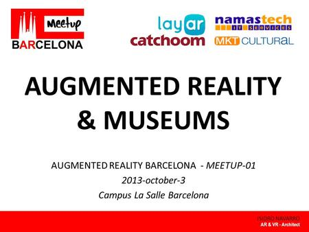 AUGMENTED REALITY & MUSEUMS ISIDRO NAVARRO AUGMENTED REALITY BARCELONA - MEETUP-01 2013-october-3 Campus La Salle Barcelona AR & VR - Architect.