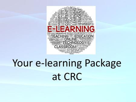 Your e-learning Package at CRC. What is e-learning and How is it useful for your studies? E-learning is the computer and network-enabled transfer of skills.