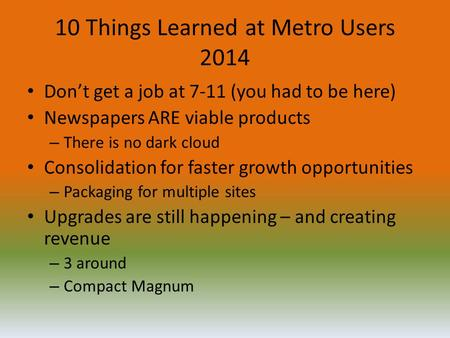 10 Things Learned at Metro Users 2014 Don't get a job at 7-11 (you had to be here) Newspapers ARE viable products – There is no dark cloud Consolidation.