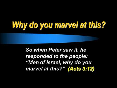 "Why do you marvel at this? So when Peter saw it, he responded to the people: ""Men of Israel, why do you marvel at this?"" (Acts 3:12)"
