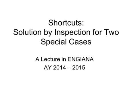 Shortcuts: Solution by Inspection for Two Special Cases A Lecture in ENGIANA AY 2014 – 2015.