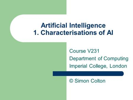 Artificial Intelligence 1. Characterisations of AI Course V231 Department of Computing Imperial College, London © Simon Colton.