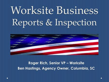 Worksite Business Reports & Inspection Roger Rich, Senior VP – Worksite Ben Hastings, Agency Owner, Columbia, SC.