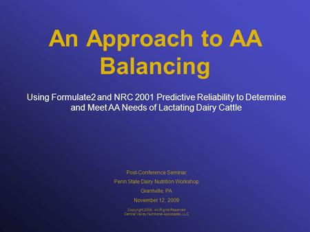 An Approach to AA Balancing Using Formulate2 and NRC 2001 Predictive Reliability to Determine and Meet AA Needs of Lactating Dairy Cattle Copyright 2009.