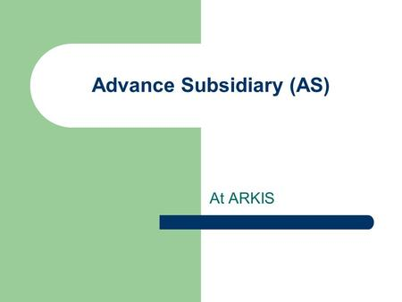Advance Subsidiary (AS) At ARKIS. Purpose To offer an internationally recognized curriculum to students who are not opting for IBDP.