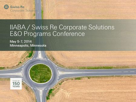 IIABA / Swiss Re Corporate Solutions E&O Programs Conference May 5-7, 2014 Minneapolis, Minnesota.