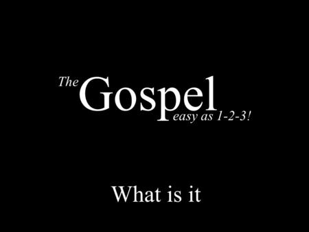 The easy as 1-2-3! Gospel What is it. 2 Thessalonians 1:6-9 1 Corinthians 15:1-4 Romans 1:16 1.Death 2.Burial 3.Resurrection 1.Death 2.Burial 3.Resurrection.