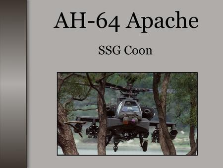 AH-64 Apache SSG Coon. AH-64 History The AH-64 was first known as the Hughes YAH-64. The Hughes YAH-64, first flew in September 1975. The Army contracted.