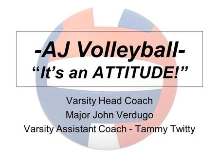 "-AJ Volleyball- ""It's an ATTITUDE!"" Varsity Head Coach Major John Verdugo Varsity Assistant Coach - Tammy Twitty."