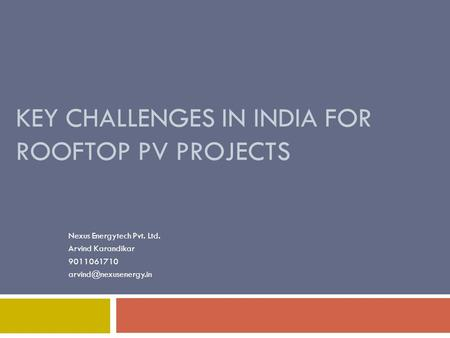 KEY CHALLENGES IN INDIA FOR ROOFTOP PV PROJECTS Nexus Energytech Pvt. Ltd. Arvind Karandikar 9011061710