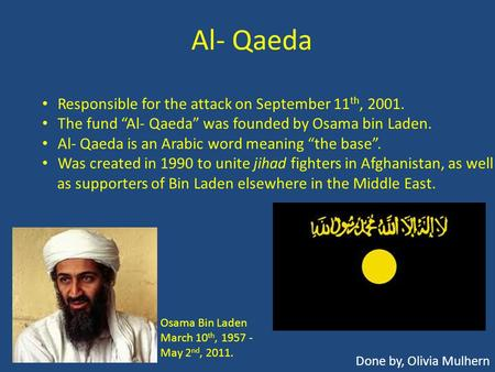 "Al- Qaeda Done by, Olivia Mulhern Responsible for the attack on September 11 th, 2001. The fund ""Al- Qaeda"" was founded by Osama bin Laden. Al- Qaeda is."