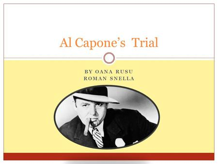 BY OANA RUSU ROMAN SNELLA Al Capone's Trial. Investigating the case Even though Al Capone, by his real name Alphonse Gabriel Capone, was a well-known.