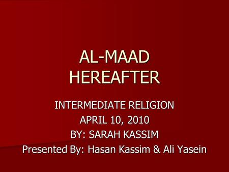 AL-MAAD HEREAFTER INTERMEDIATE RELIGION APRIL 10, 2010 BY: SARAH KASSIM Presented By: Hasan Kassim & Ali Yasein.