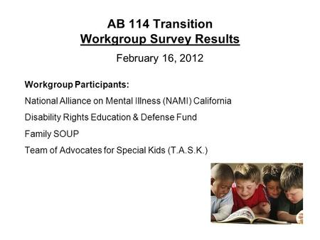 AB 114 Transition Workgroup Survey Results February 16, 2012 Workgroup Participants: National Alliance on Mental Illness (NAMI) California Disability Rights.