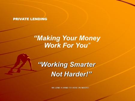 "PRIVATE LENDING ""Making Your Money Work For You"" ""Working Smarter Not Harder!"" WE LEND A HAND TO HOSE IN NEEDS!!"