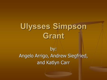Ulysses Simpson Grant by: Angelo Arrigo, Andrew Siegfried, and Katlyn Carr.