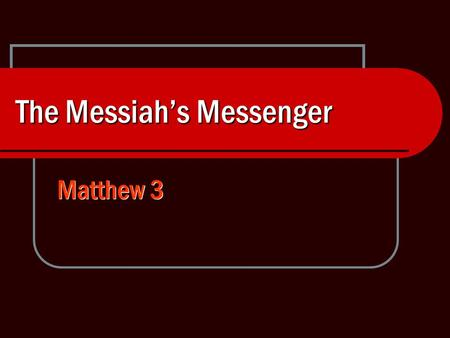 The Messiah's Messenger Matthew 3. 2 John the Baptist A Hero of Faith, Luke 1:13-16 Great in God's sight Filled with the Holy Spirit Turned many in Israel.