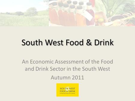 South West Food & Drink An Economic Assessment of the Food and Drink Sector in the South West Autumn 2011.