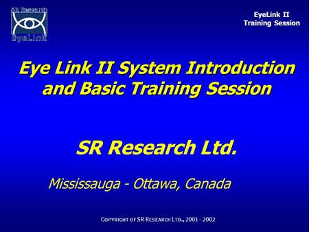 EyeLink II Training Session Copyright of SR Research Ltd., 2001 - 2002 Eye Link II System Introduction and Basic Training Session SR Research Ltd. Mississauga.