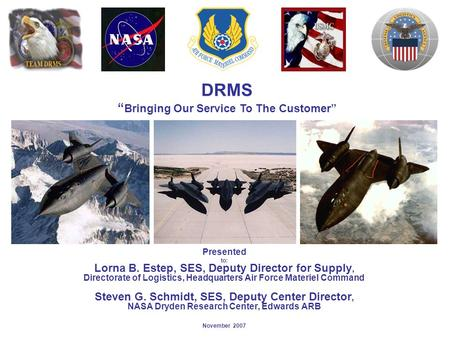 "DRMS "" Bringing Our Service To The Customer"" Presented to: Lorna B. Estep, SES, Deputy Director for Supply, Directorate of Logistics, Headquarters Air."