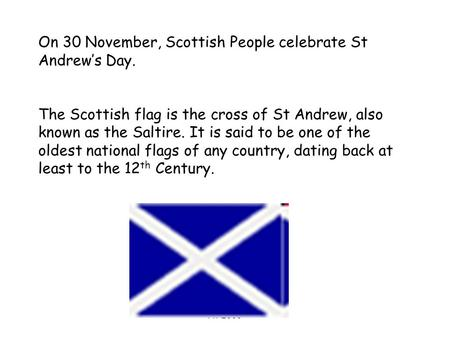 AT 2006 On 30 November, Scottish People celebrate St Andrew's Day. The Scottish flag is the cross of St Andrew, also known as the Saltire. It is said to.