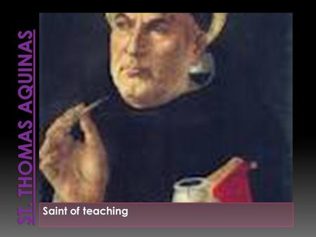 Saint of teaching Born : Around the year 1225 Birthplace: Roccasecc a, Naples, Italy Died: 7- Mar-1274 Nationality: Italy Feast day: January 28.