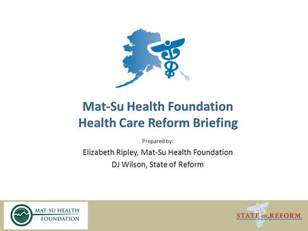 Prepared by: Elizabeth Ripley, Mat-Su Health Foundation DJ Wilson, State of Reform.