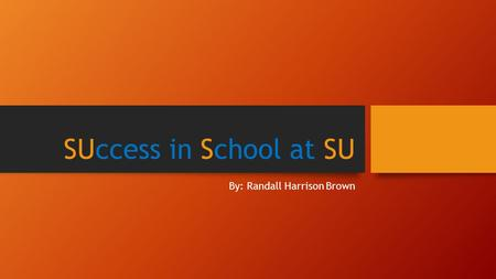 SUccess in School at SU By: Randall Harrison Brown.